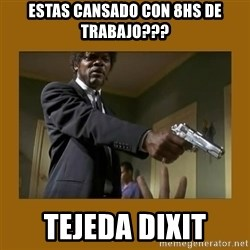 say what one more time - estas cansado con 8hs de trabajo??? tejeda dixit