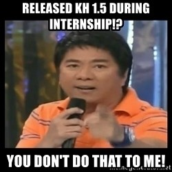 You don't do that to me meme - Released kh 1.5 during internship!? You don't do that to me!