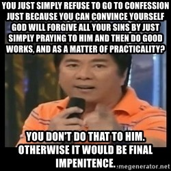You don't do that to me meme - You just simply refuse to go to confession just because you can convince yourself God will forgive all your sins by just simply praying to him and then do good works, and as a matter of practicality? You don't do that to him. Otherwise it would be final impenitence.