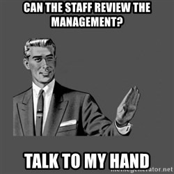 Grammar Guy - can the staff review the management? talk to my hand