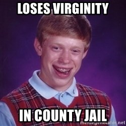 Bad Luck Brian - loses virginity in county jail