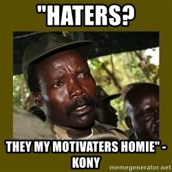 """Confused Kony  - """"haters? they my motivaters homie"""" - Kony"""
