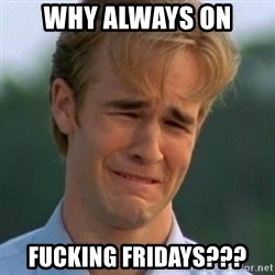 90s Problems - why always on  fucking fridays???