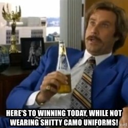 That escalated quickly-Ron Burgundy -  HERE'S TO WINNING TODAY, WHILE NOT WEARING SHITTY CAMO UNIFORMS!