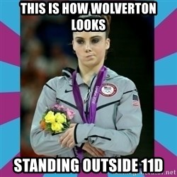 Makayla Maroney  - this is how wolverton looks standing outside 11D