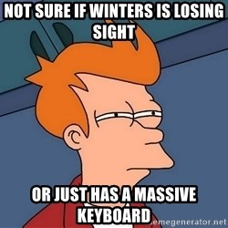 Futurama Fry - not sure if winters is losing sight or just has a massive keyboard