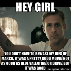 ryan gosling hey girl - Hey Girl You Don't Have to Beware My Ides Of March, It was a Pretty good Movie, Not as good as Blue Valentine, or Drive, but it was good.