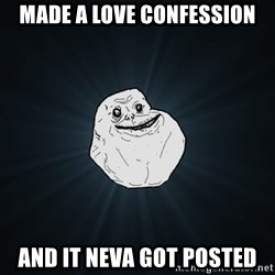 Forever Alone - Made a love confession and it neva got posted