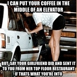 If thats what your into - I can put your coffee in the middle of an elevator BUt  say your girlfriend did and Sent it to you From Her top floor restaurant if thats what you're into