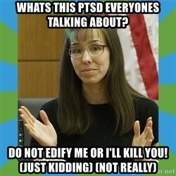 Jodi Arias bigger - Whats this PTSD everyones talking about? Do not edify me or i'll kill you! (just kidding) (not really)