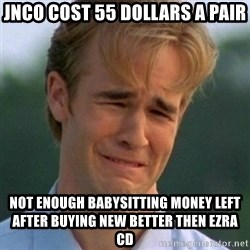 90s Problems - JNCO cost 55 dollars a pair Not enough babysitting money left after buying new better then ezra cd