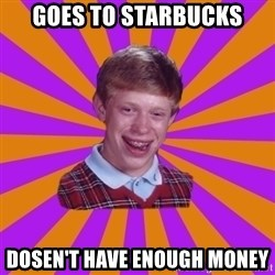 Unlucky Brian Strikes Again - Goes to Starbucks Dosen't have enough money
