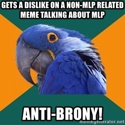 Paranoid Parrot - GETS A DISLIKE ON A NON-MLP RELATED MEME talking about MLP ANTI-BRONY!