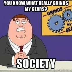 Grinds My Gears Peter Griffin - You know what really grinds my gears? Society