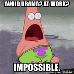 D Face Patrick - avoid drama? at work? impossible.