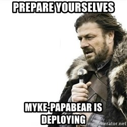 Prepare yourself - PREPARE YOURSELVES myke-papabear IS DEPLOYING