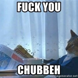 Sophisticated Cat - FUCK YOU CHUBBEH
