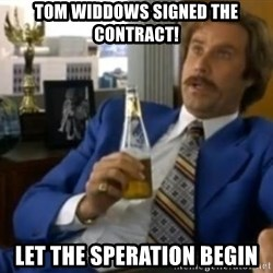 That escalated quickly-Ron Burgundy - Tom Widdows Signed the contract! let the speration begin