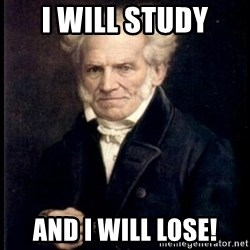Arthur Schopenhauer - I WILL STUDY AND I WILL LOSE!