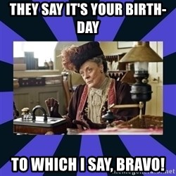 Maggie Smith being a boss - They say it's your birth-day to which I say, bravo!