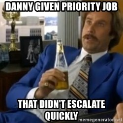 That escalated quickly-Ron Burgundy - Danny given priority job that didn't escalate quickly
