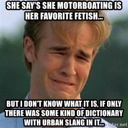 90s Problems - SHE SAY'S SHE MOTORBOATING IS HER FAVORITE FETISH... BUT I DON'T KNOW WHAT IT IS, IF ONLY THERE WAS SOME KIND OF DICTIONARY WITH URBAN SLANG IN IT...