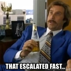 That escalated quickly-Ron Burgundy -  that escalated fast...