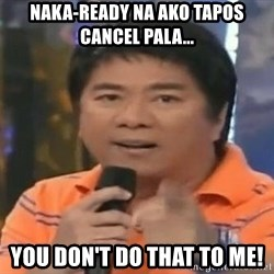 willie revillame you dont do that to me - naka-ready na ako tapos cancel pala... you don't do that to me!