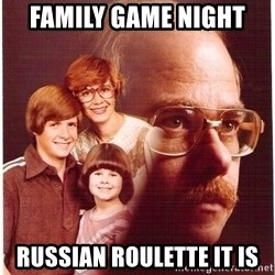 Vengeance Dad - family game night  russian roulette it is