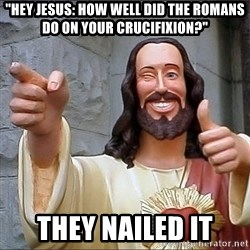 "Jesus - ""hey jesus: how well did the romans do on your crucifixion?"" they nailed it"