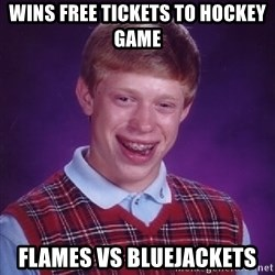 Bad Luck Brian - Wins free tickets to hockey game Flames vs BlueJackets
