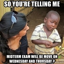 skeptical black kid - SO YOU'RE TELLING ME  MIDTERM EXAM WILL BE MOVE ON WEDNESDAY AND THURSDAY ?