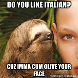 The Rape Sloth - Do you like Italian? cuz imma cum olive your face