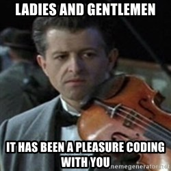 Titanic Violin Meme - Ladies and gentlemen It has been a pleasure coding with you