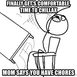 Desk Flip Rage Guy - Finally get's comfortable, time to chillax Mom says you have chores