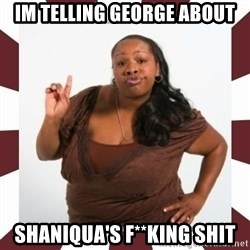 Sassy Black Woman - IM TELLING GEORGE ABOUT SHANIQUA'S F**KING SHIT