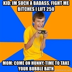 Annoying Gamer Kid - Kid: im such a badass, fight me bitches i lift 250 Mom: come on hunny, time to take your bubble bath