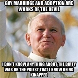 Pope - Gay Marriage and adoption are works of the devil I don't know anything about the dirty war or the priest that I know being kinapped