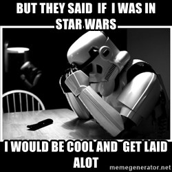 sad stormtrooper - but they said  if  i was in star wars i would be cool and  get laid alot
