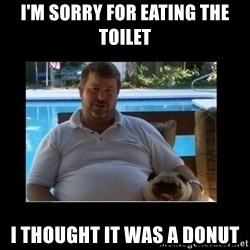 FatLarry and FatDog - I'M SORRY FOR EATING THE TOILET I THOUGHT IT WAS A DONUT