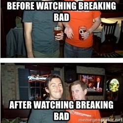 Before and After - Before watching breaking bad After watching breaking bad