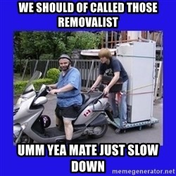 Motorfezzie - WE SHOULD OF CALLED THOSE REMOVALIST UMM YEA MATE JUST SLOW DOWN