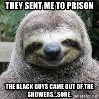 Sexual Sloth - They sent me to prison The black guys came out of the showers...sore.