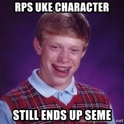 Bad Luck Brian - rps uke character still ends up seme
