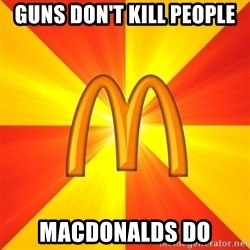 Maccas Meme - guns don't kill people macdonalds do