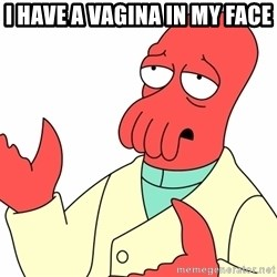Why not zoidberg? - i have a vagina in my face