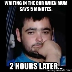 just waiting for a mate - WAITING IN THE CAR WHEN MUM SAYS 5 MINUTES. 2 HOURS LATER...