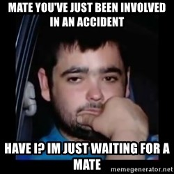 just waiting for a mate - Mate you've just been involved in an accident Have I? Im just waiting for a mate