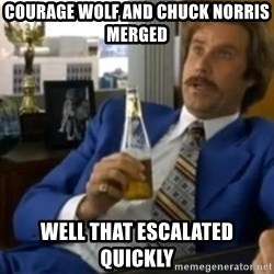 That escalated quickly-Ron Burgundy - COURAGE WOLF AND CHUCK NORRIS MERGED WELL THAT ESCALATED QUICKLY