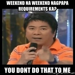 You don't do that to me meme - Weekend na weekend nagpapa requirements ka? you Dont do that to me